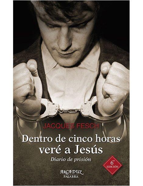 Dentro de cinco horas veré a Jesús LIBRO testimonio de un condenado a muerte